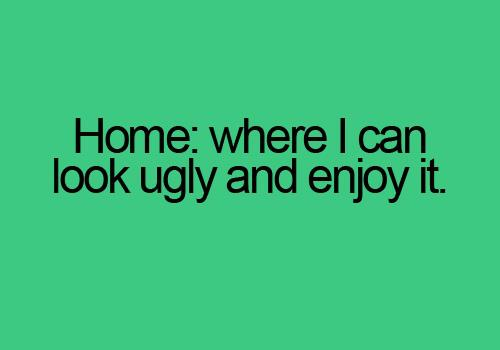 Home: where i can look ugly and enjoy it