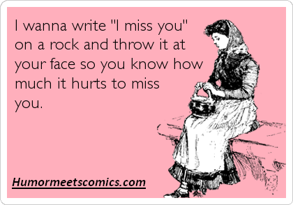 "wanna write ""I miss you"" on a rock and throw it at your face so you ..."