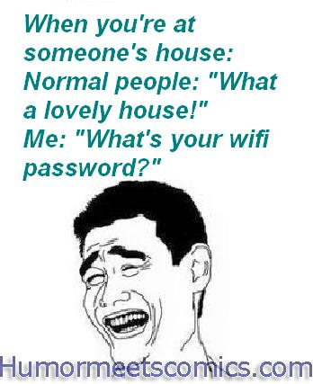 """When you're at someone's house: Normal people: """"What a lovely house!"""" Me: """"What's your wifi password?"""""""