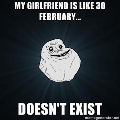 My girlfriend is like February 30th, she doesn't exist