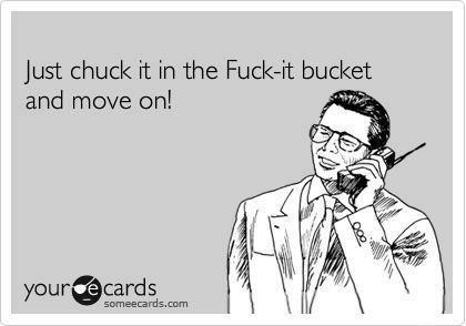 Just chuck it in the Fuck-it bucket and move on!