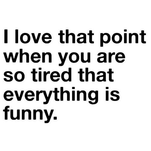 I love that point when you are so tired that everything is funny
