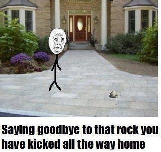Saying GoodBye To The Rock You Have Kicked All The Way Home