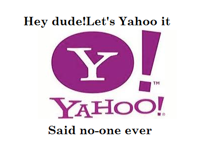 Hey dude let's yahoo it said no one ever.