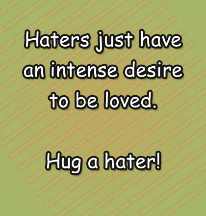 Haters just have an intense desire to be loved. Hug a hater!