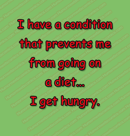 I have a condition that prevents me from going on a diet... I get hungry.
