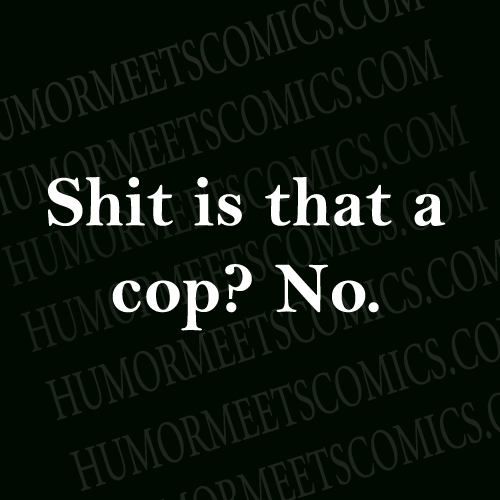 Shit-is-that-a-cop-No.