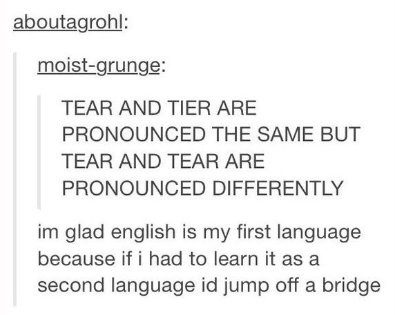 And when they discovered the way some English words are pronounced makes no sense to the point of despair.