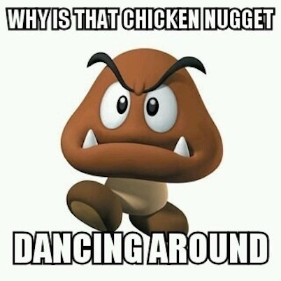 When you come to the realization that the Goombas look like a poultry food item