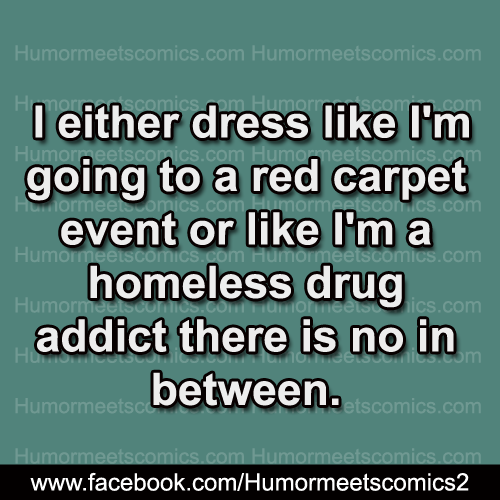 I either dress like i am going to red carpet