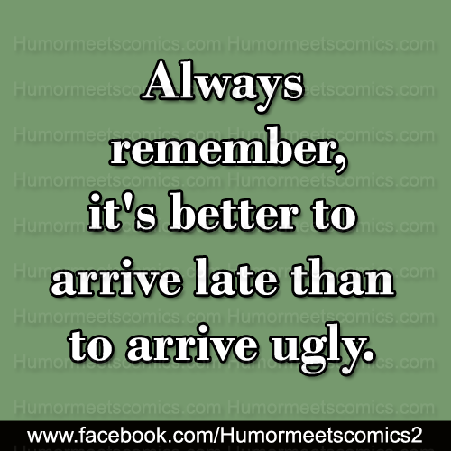 Always-remember-it's-better-to-arrive-late-than-ugly