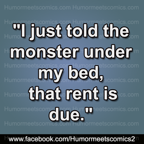 I just told the monster under my bed that rent is due