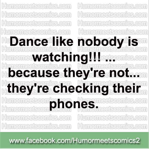 Dance-like-nobody-is-watching-because-they-are-checking-their-phones