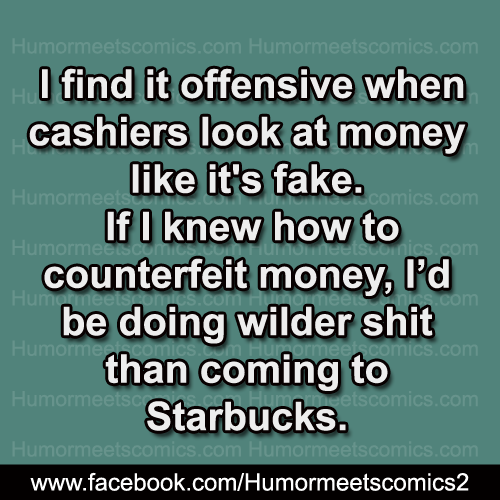 I find it offensive when cashiers look at money like its fake