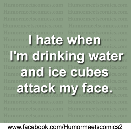 I-hate-when-I'm-drinking-water-and-ice-cubes