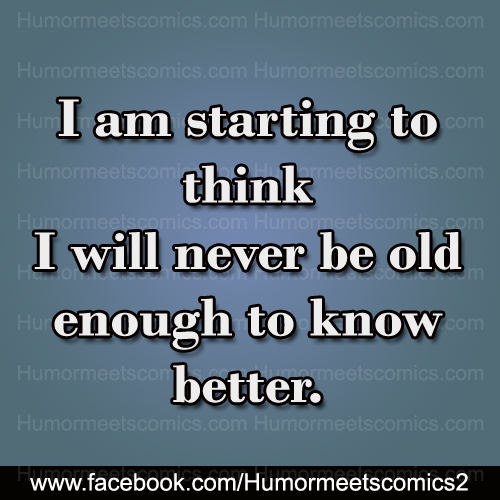 i ll never be old enought to know better