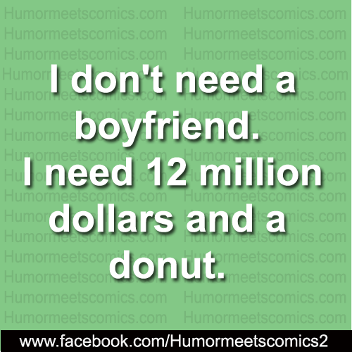 I don't need boyfriend I need 12 million dollars and a donut
