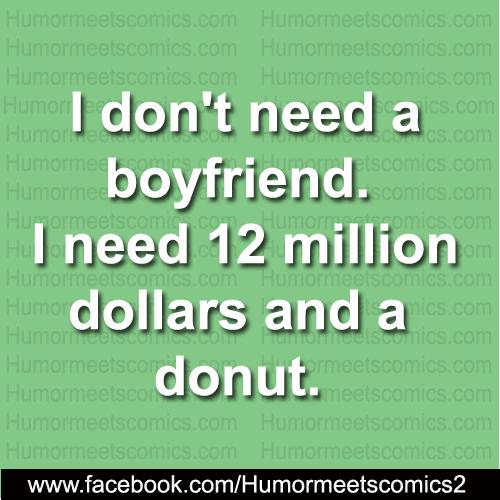 I don't need boyfriend I need 12 million dollars and a donut