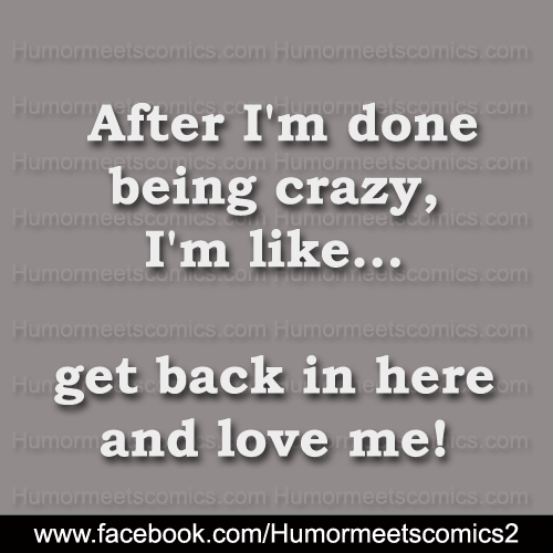 After-I'm-done-being-crazy-i'm-like