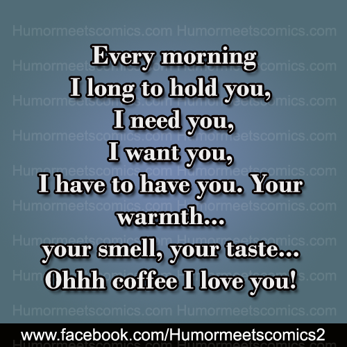 Every morning I long to hold you Ohhh coffee I love you
