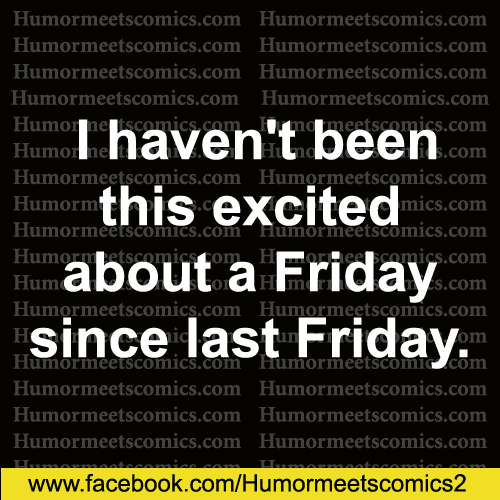 I-haven't-been-this-excited-about-a-friday-since-last-friday