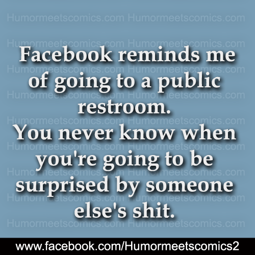 Facebook reminds me of going to a public restroom