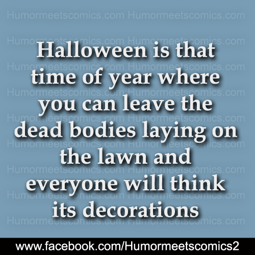 Halloween is that time of the year where you can leave