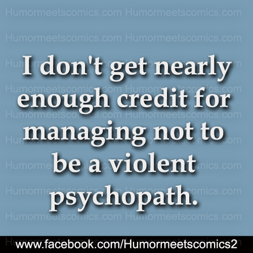 I don't get nearly enough credit for managing not to be a violent psychopath