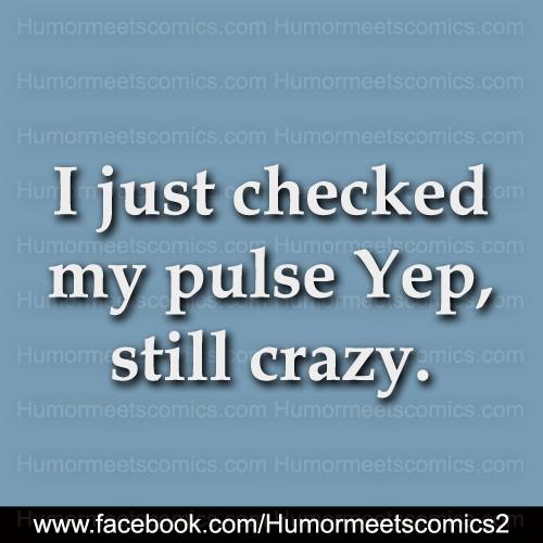 I just checked my pulse yep still crazy