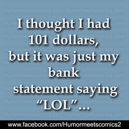 I thought I had 101 dollars but it was just my bank statement saying LOL