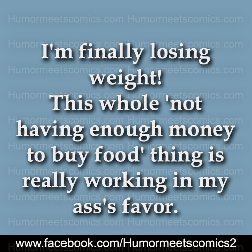I'm finally losing weight this whole not having enough money to buy food