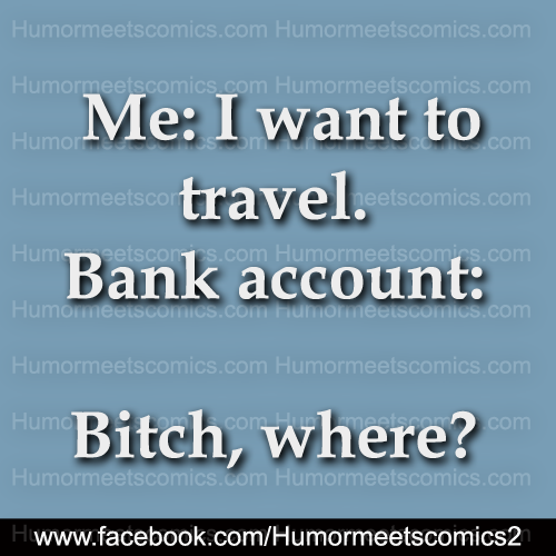 Me I want to travel bank account bitch where