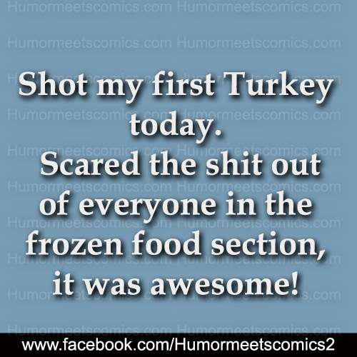 Shot my first Turkey today scared the shit out of everyone in the frozen food section