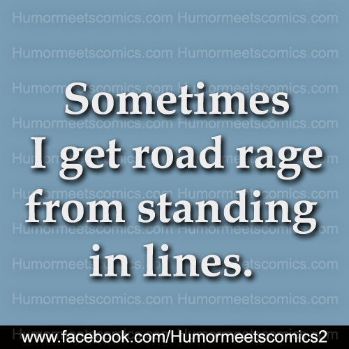 Sometimes i road rage from standing in lines