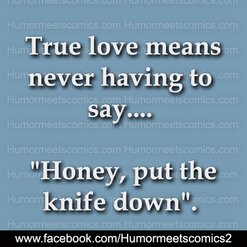 True love means never having to say honey put the knife down
