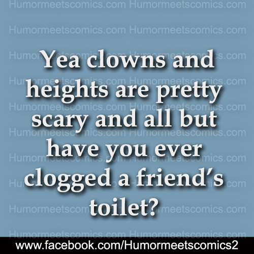 Yea clowns and heights are pretty scary and all but